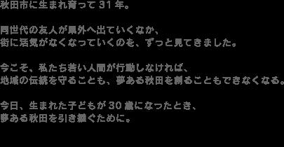 秋田市に生まれ育って31年。同世代の友人が県外へ出ていくなか、街に活気がなくなっていくのを、ずっと見てきました。今こそ、私たち若い人間が行動しなければ、地域の伝統を守ることも、夢ある秋田を創ることもできなくなる。今日、生まれた子どもが30歳になったとき、夢ある秋田を引き継ぐために。私は政治の世界に飛び込みます。